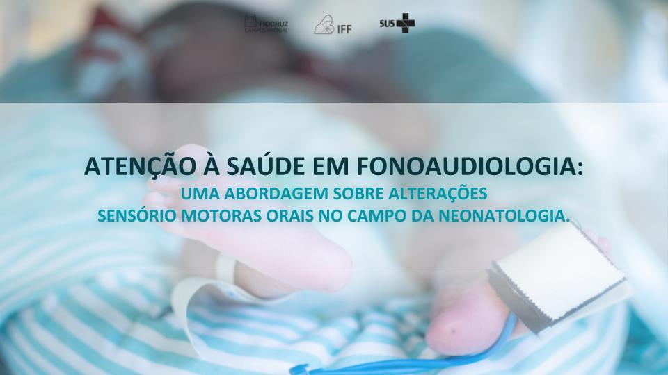 Atenção à Saúde em Fonoaudiologia: uma abordagem sobre as alterações sensório motoras orais no campo da neonatologia.